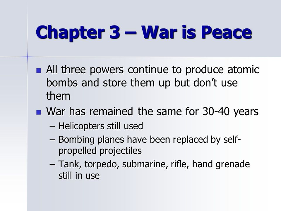 Chapter 3 – War is Peace All three powers continue to produce atomic bombs and store them up but don't use them All three powers continue to produce atomic bombs and store them up but don't use them War has remained the same for 30-40 years War has remained the same for 30-40 years –Helicopters still used –Bombing planes have been replaced by self- propelled projectiles –Tank, torpedo, submarine, rifle, hand grenade still in use