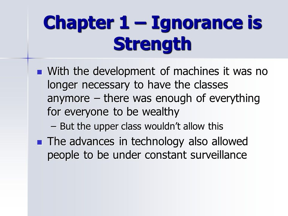 Chapter 1 – Ignorance is Strength With the development of machines it was no longer necessary to have the classes anymore – there was enough of everything for everyone to be wealthy With the development of machines it was no longer necessary to have the classes anymore – there was enough of everything for everyone to be wealthy –But the upper class wouldn't allow this The advances in technology also allowed people to be under constant surveillance The advances in technology also allowed people to be under constant surveillance