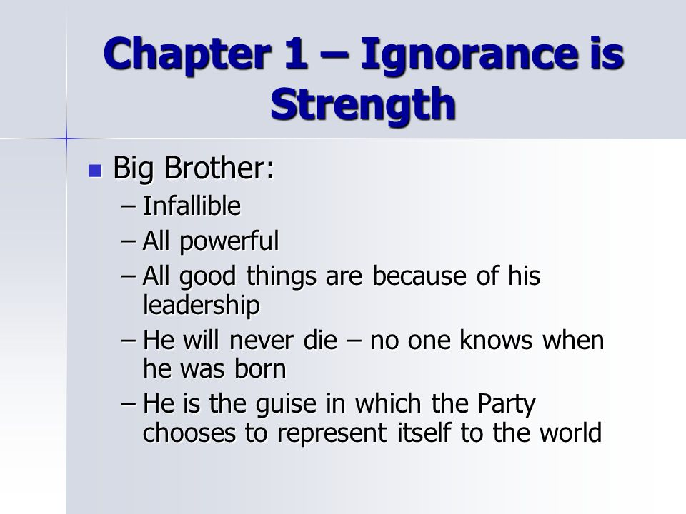 Chapter 1 – Ignorance is Strength Big Brother: Big Brother: –Infallible –All powerful –All good things are because of his leadership –He will never die – no one knows when he was born –He is the guise in which the Party chooses to represent itself to the world