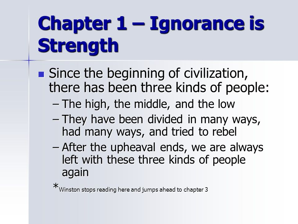 Chapter 1 – Ignorance is Strength Since the beginning of civilization, there has been three kinds of people: Since the beginning of civilization, there has been three kinds of people: –The high, the middle, and the low –They have been divided in many ways, had many ways, and tried to rebel –After the upheaval ends, we are always left with these three kinds of people again * Winston stops reading here and jumps ahead to chapter 3