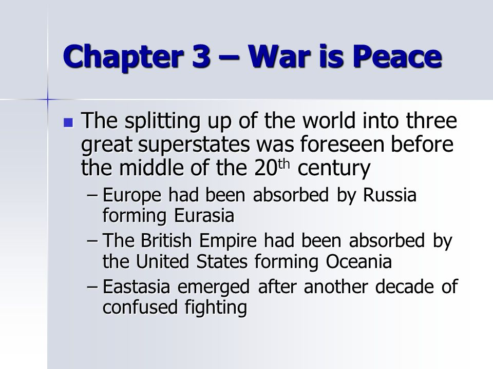 Chapter 3 – War is Peace The splitting up of the world into three great superstates was foreseen before the middle of the 20 th century The splitting up of the world into three great superstates was foreseen before the middle of the 20 th century –Europe had been absorbed by Russia forming Eurasia –The British Empire had been absorbed by the United States forming Oceania –Eastasia emerged after another decade of confused fighting