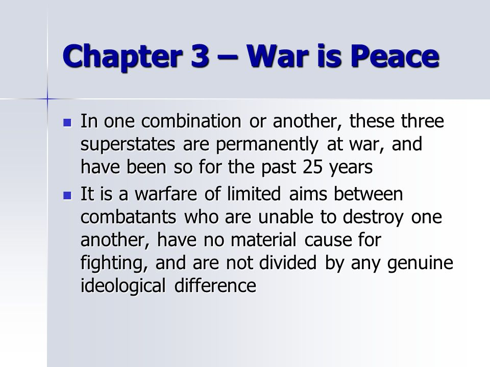 Chapter 3 – War is Peace In one combination or another, these three superstates are permanently at war, and have been so for the past 25 years In one combination or another, these three superstates are permanently at war, and have been so for the past 25 years It is a warfare of limited aims between combatants who are unable to destroy one another, have no material cause for fighting, and are not divided by any genuine ideological difference It is a warfare of limited aims between combatants who are unable to destroy one another, have no material cause for fighting, and are not divided by any genuine ideological difference