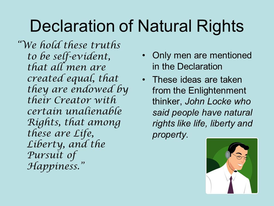 Declaration of Natural Rights We hold these truths to be self-evident, that all men are created equal, that they are endowed by their Creator with certain unalienable Rights, that among these are Life, Liberty, and the Pursuit of Happiness. Only men are mentioned in the Declaration These ideas are taken from the Enlightenment thinker, John Locke who said people have natural rights like life, liberty and property.
