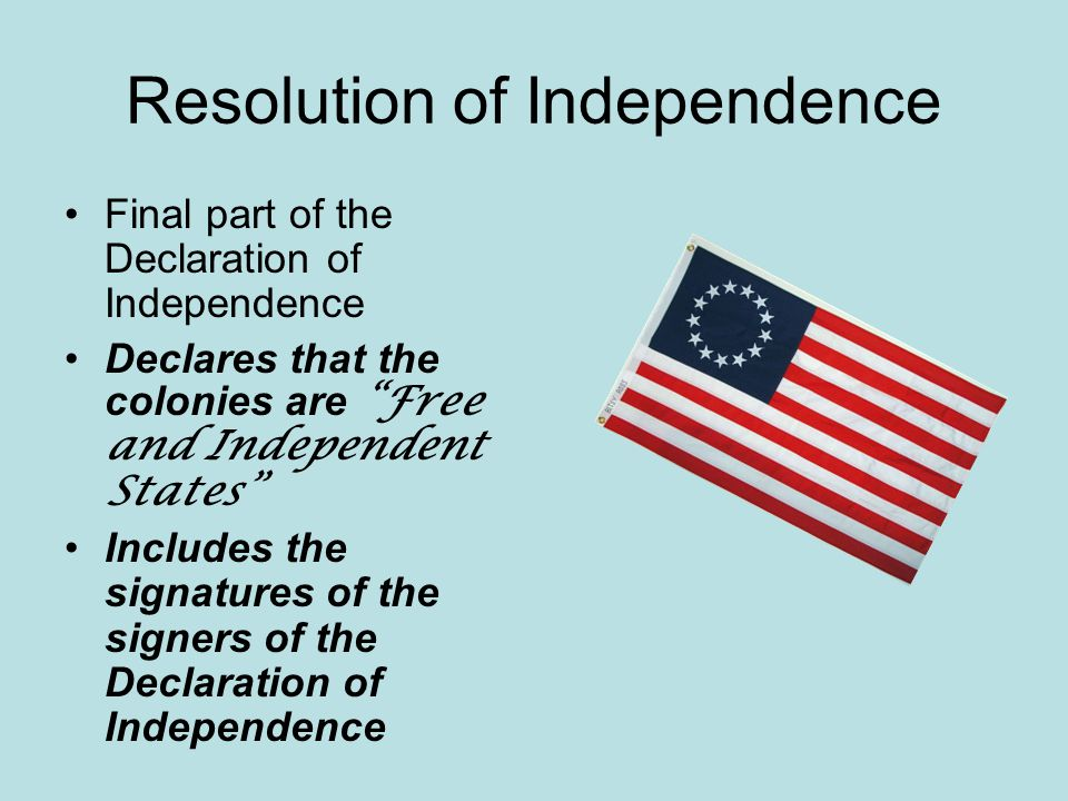 Resolution of Independence Final part of the Declaration of Independence Declares that the colonies are Free and Independent States Includes the signatures of the signers of the Declaration of Independence