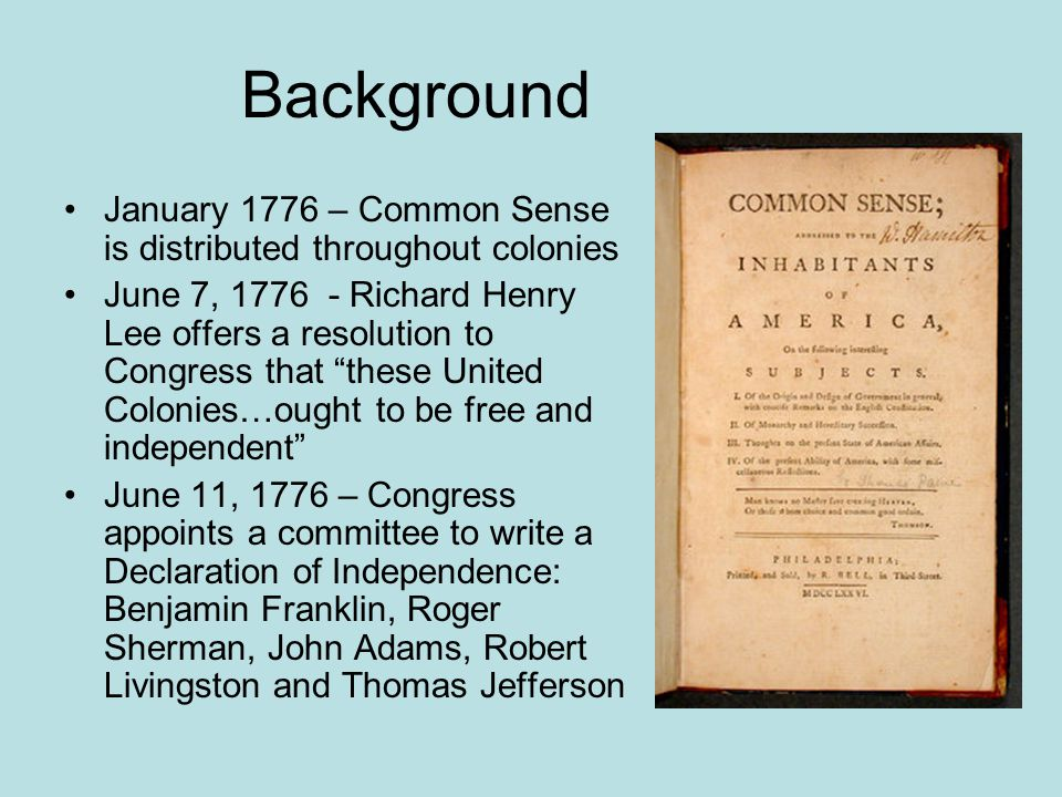 Background January 1776 – Common Sense is distributed throughout colonies June 7, 1776 - Richard Henry Lee offers a resolution to Congress that these United Colonies…ought to be free and independent June 11, 1776 – Congress appoints a committee to write a Declaration of Independence: Benjamin Franklin, Roger Sherman, John Adams, Robert Livingston and Thomas Jefferson
