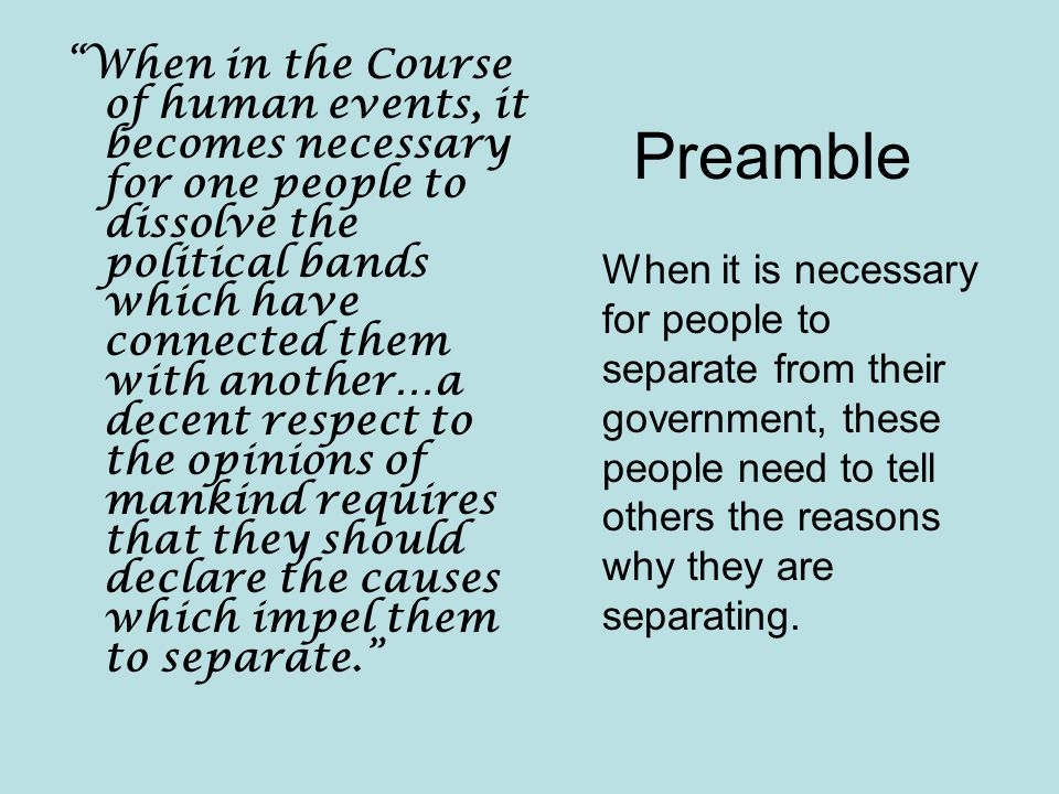 Preamble When in the Course of human events, it becomes necessary for one people to dissolve the political bands which have connected them with another…a decent respect to the opinions of mankind requires that they should declare the causes which impel them to separate. When it is necessary for people to separate from their government, these people need to tell others the reasons why they are separating.