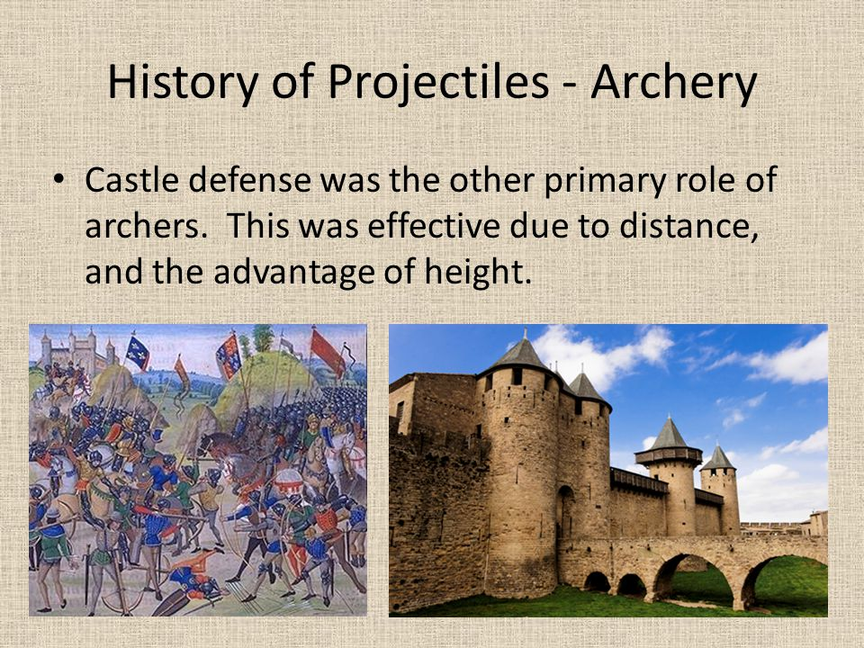 History of Projectiles - Archery Castle defense was the other primary role of archers. This was effective due to distance, and the advantage of height