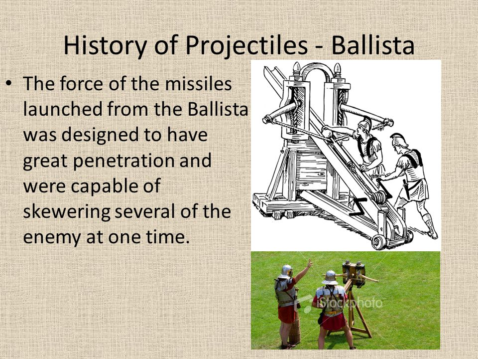 History of Projectiles - Ballista The force of the missiles launched from the Ballista was designed to have great penetration and were capable of skew