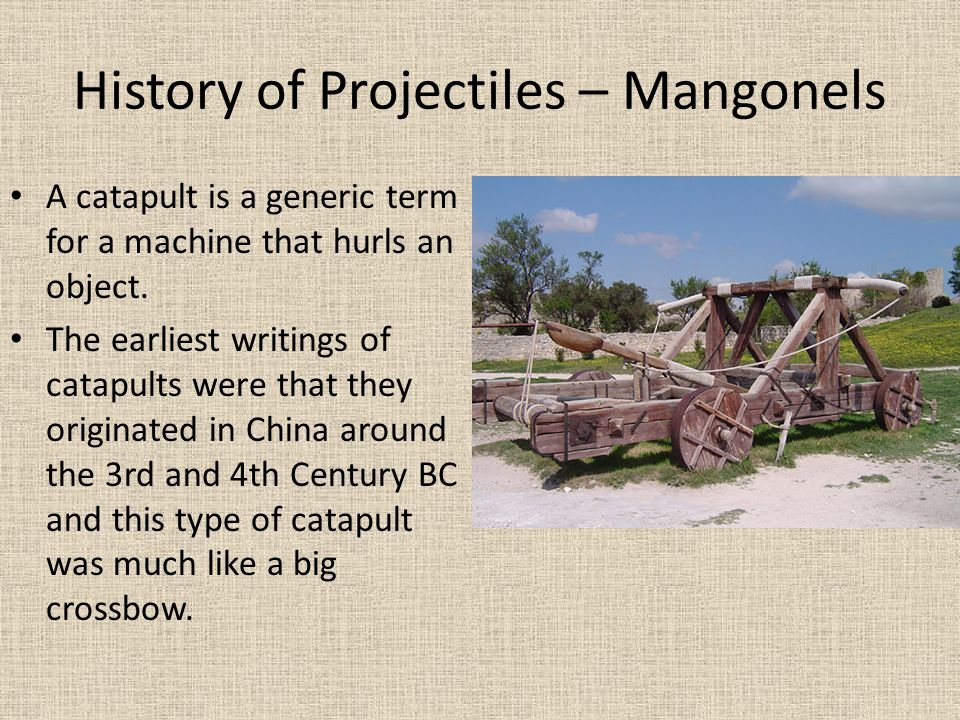 History of Projectiles – Mangonels A catapult is a generic term for a machine that hurls an object. The earliest writings of catapults were that they
