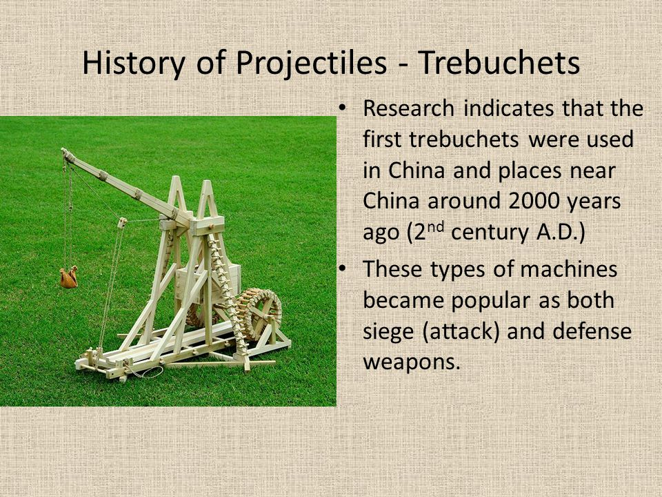 History of Projectiles - Trebuchets Research indicates that the first trebuchets were used in China and places near China around 2000 years ago (2 nd
