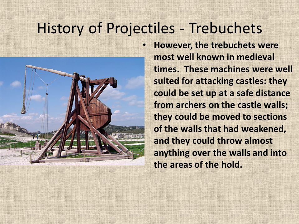 History of Projectiles - Trebuchets However, the trebuchets were most well known in medieval times. These machines were well suited for attacking cast