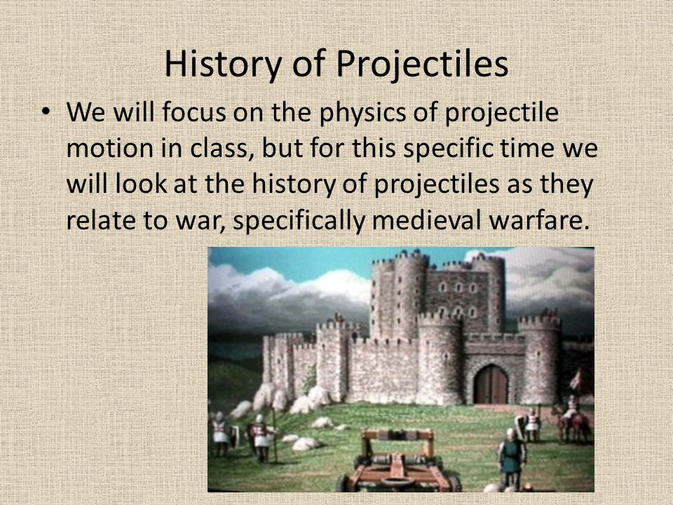 History of Projectiles We will focus on the physics of projectile motion in class, but for this specific time we will look at the history of projectil