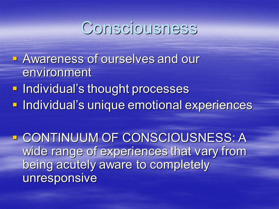 Consciousness  Awareness of ourselves and our environment  Individual's thought processes  Individual's unique emotional experiences  CONTINUUM OF CONSCIOUSNESS: A wide range of experiences that vary from being acutely aware to completely unresponsive