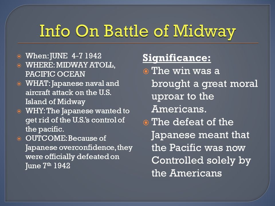  When: JUNE 4-7 1942  WHERE: MIDWAY ATOLL, PACIFIC OCEAN  WHAT: Japanese naval and aircraft attack on the U.S. Island of Midway  WHY: The Japanese