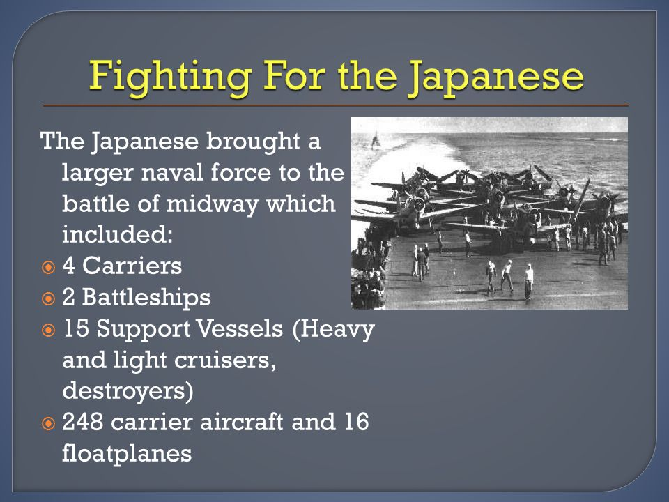 The Japanese brought a larger naval force to the battle of midway which included:  4 Carriers  2 Battleships  15 Support Vessels (Heavy and light c