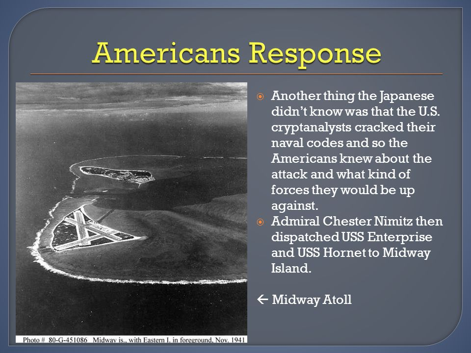  Another thing the Japanese didn't know was that the U.S. cryptanalysts cracked their naval codes and so the Americans knew about the attack and what