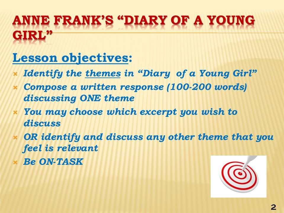 Lesson objectives:  Identify the themes in Diary of a Young Girl  Compose a written response (100-200 words) discussing ONE theme  You may choose which excerpt you wish to discuss  OR identify and discuss any other theme that you feel is relevant  Be ON-TASK 2