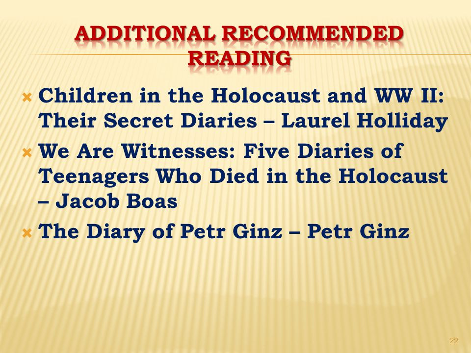  Children in the Holocaust and WW II: Their Secret Diaries – Laurel Holliday  We Are Witnesses: Five Diaries of Teenagers Who Died in the Holocaust – Jacob Boas  The Diary of Petr Ginz – Petr Ginz 22