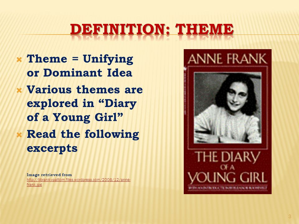  Theme = Unifying or Dominant Idea  Various themes are explored in Diary of a Young Girl  Read the following excerpts Image retrieved from http://librarykvpattom.files.wordpress.com/2008/12/anne- frank.jpg http://librarykvpattom.files.wordpress.com/2008/12/anne- frank.jpg 3
