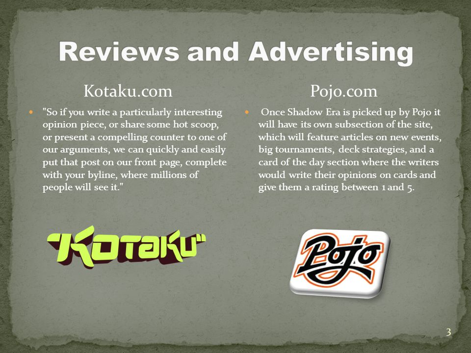 3 Kotaku.com So if you write a particularly interesting opinion piece, or share some hot scoop, or present a compelling counter to one of our arguments, we can quickly and easily put that post on our front page, complete with your byline, where millions of people will see it. Pojo.com Once Shadow Era is picked up by Pojo it will have its own subsection of the site, which will feature articles on new events, big tournaments, deck strategies, and a card of the day section where the writers would write their opinions on cards and give them a rating between 1 and 5.
