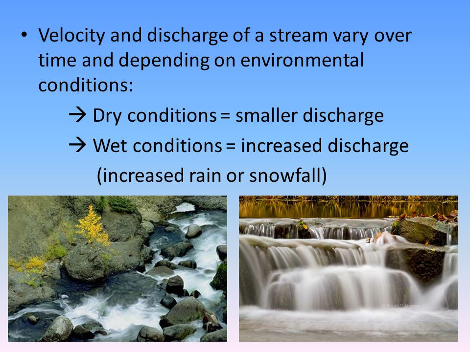 Velocity and discharge of a stream vary over time and depending on environmental conditions:  Dry conditions = smaller discharge  Wet conditions = i