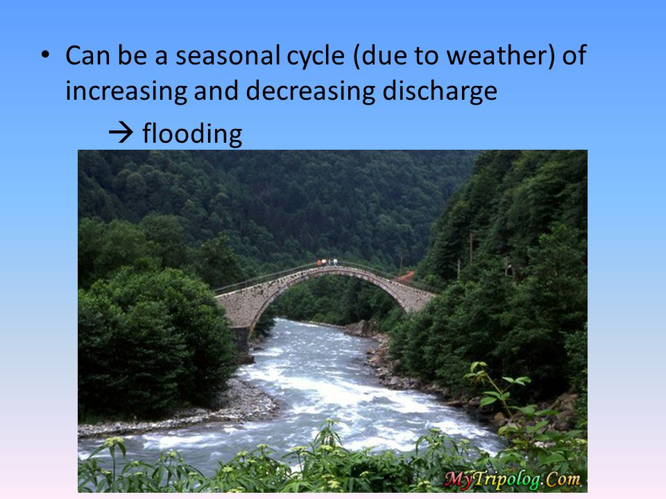 Can be a seasonal cycle (due to weather) of increasing and decreasing discharge  flooding