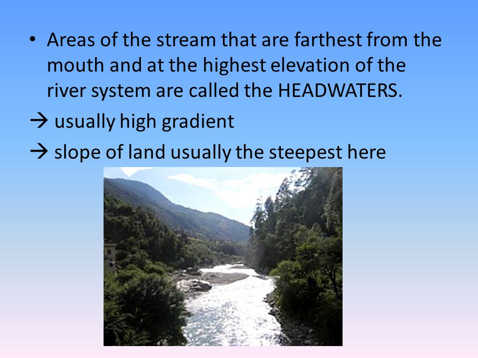 Areas of the stream that are farthest from the mouth and at the highest elevation of the river system are called the HEADWATERS.  usually high gradie
