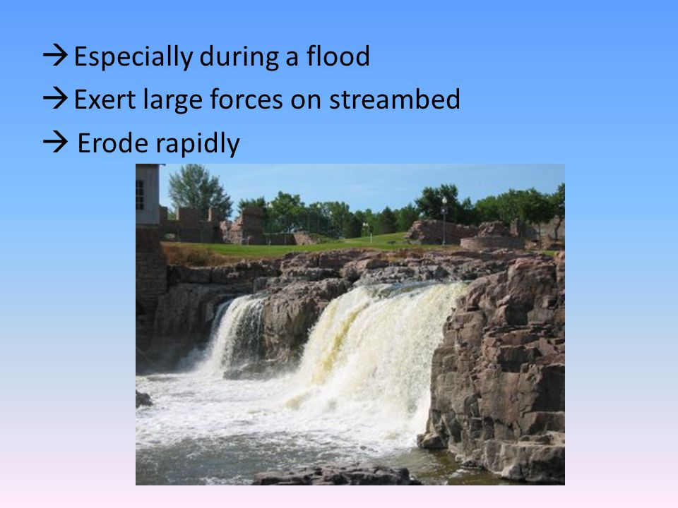  Especially during a flood  Exert large forces on streambed  Erode rapidly