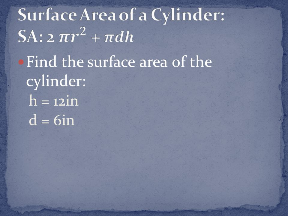 Find the surface area of the cylinder: h = 12in d = 6in