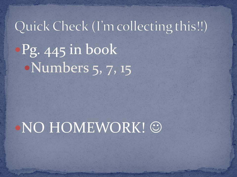 Pg. 445 in book Numbers 5, 7, 15 NO HOMEWORK!