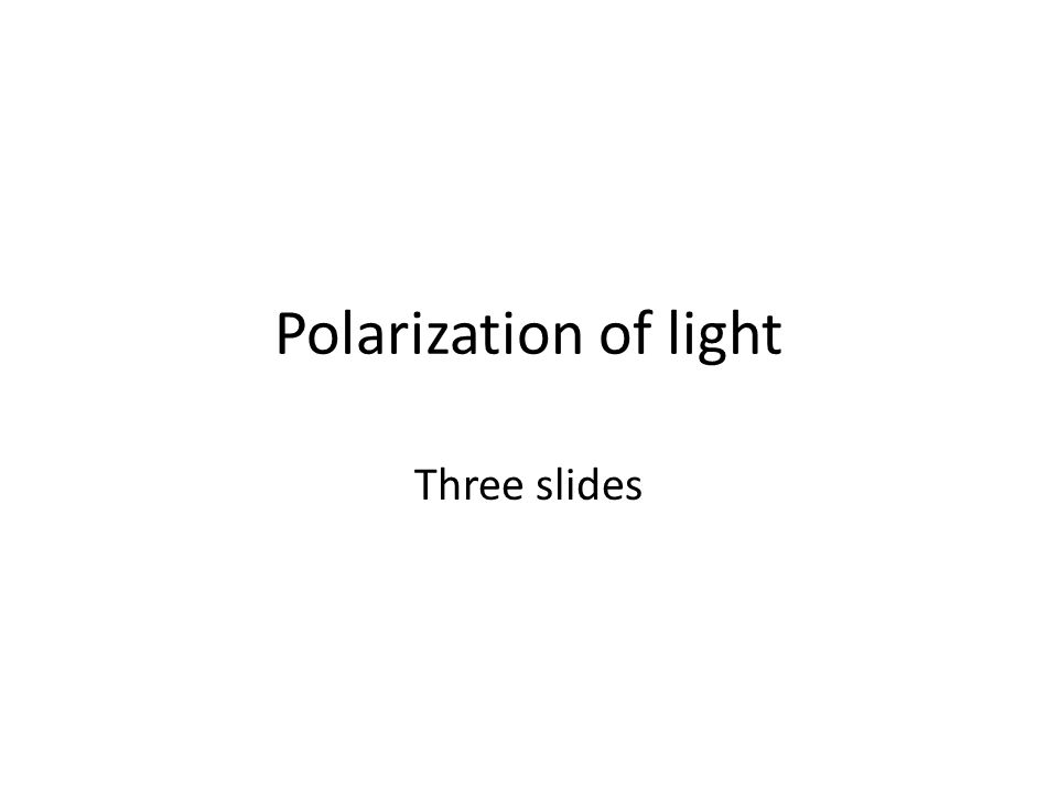 Polarization of light Three slides
