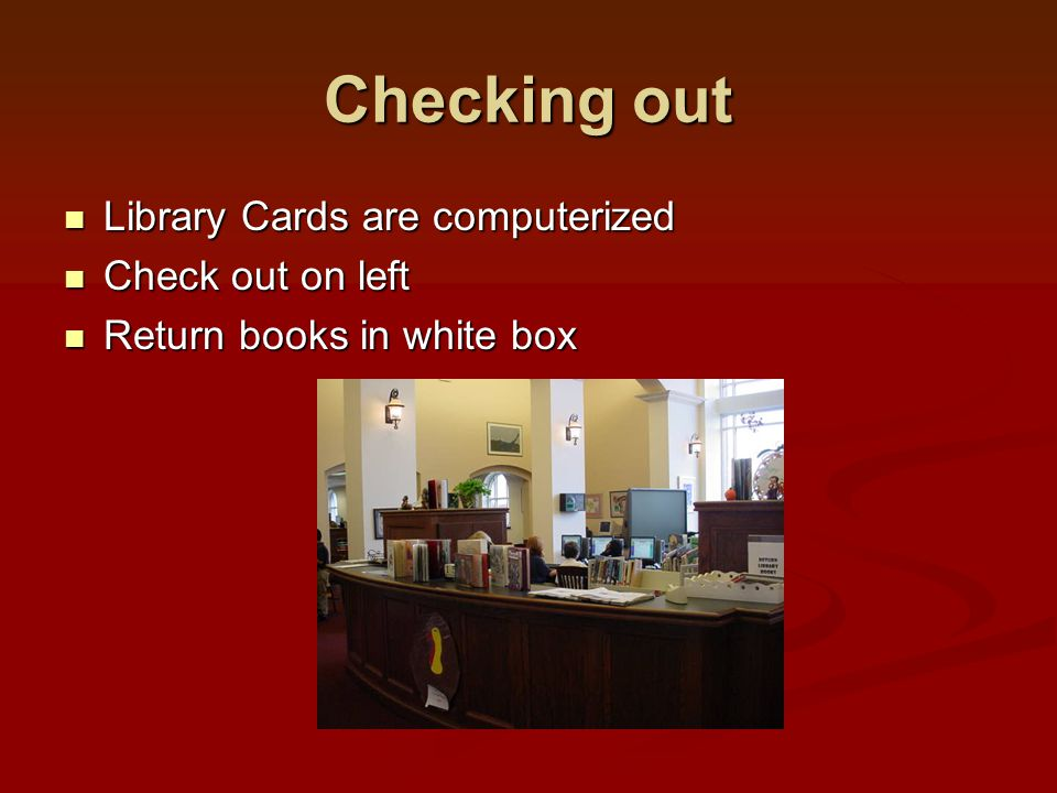 Checking out Library Cards are computerized Library Cards are computerized Check out on left Check out on left Return books in white box Return books in white box