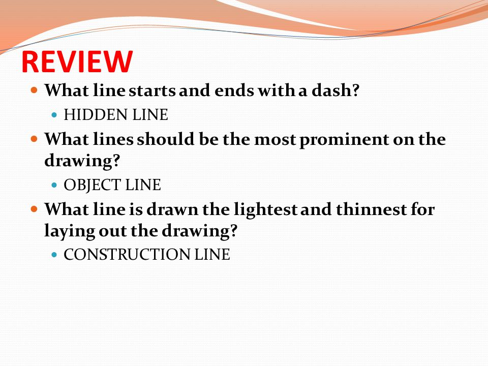 REVIEW What line starts and ends with a dash? HIDDEN LINE What lines should be the most prominent on the drawing? OBJECT LINE What line is drawn the l