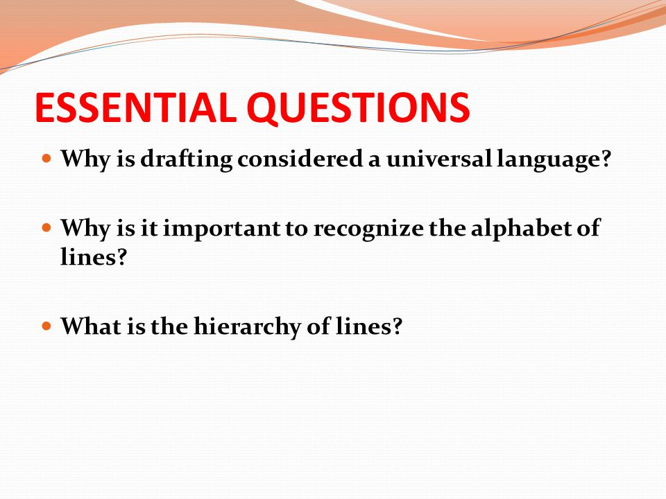ESSENTIAL QUESTIONS Why is drafting considered a universal language? Why is it important to recognize the alphabet of lines? What is the hierarchy of