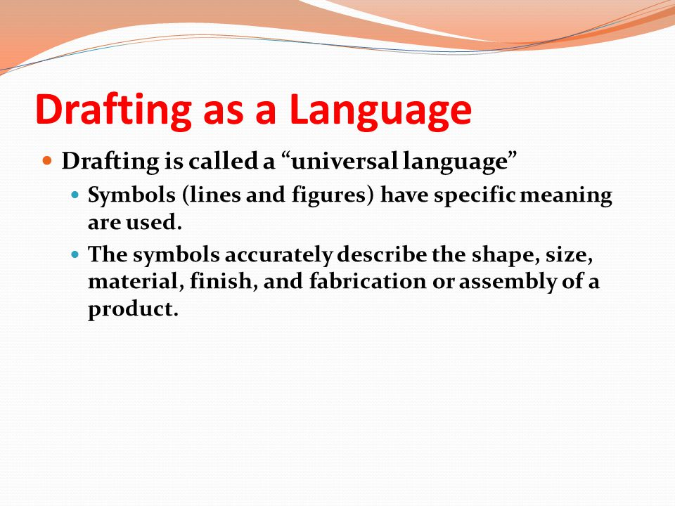 "Drafting as a Language Drafting is called a ""universal language"" Symbols (lines and figures) have specific meaning are used. The symbols accurately de"