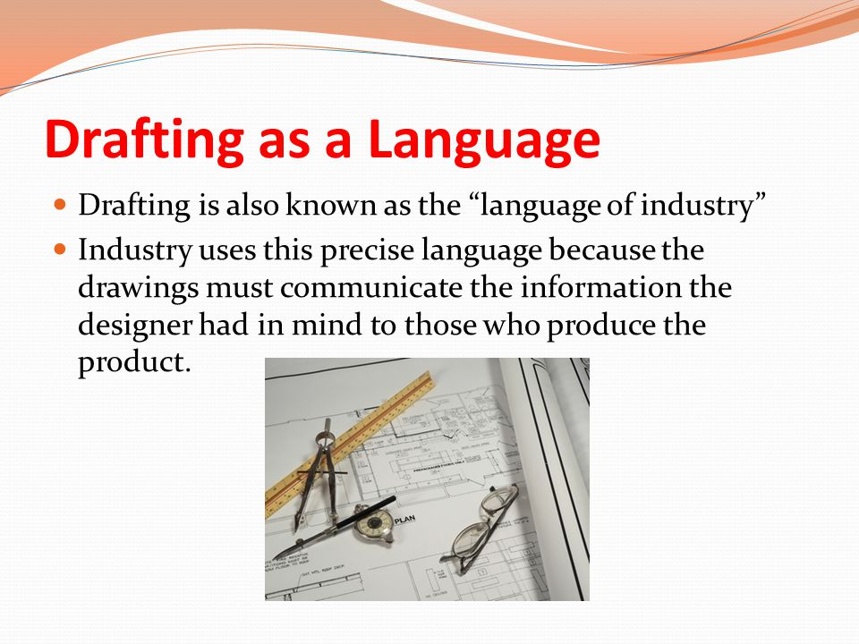 "Drafting as a Language Drafting is also known as the ""language of industry"" Industry uses this precise language because the drawings must communicate"