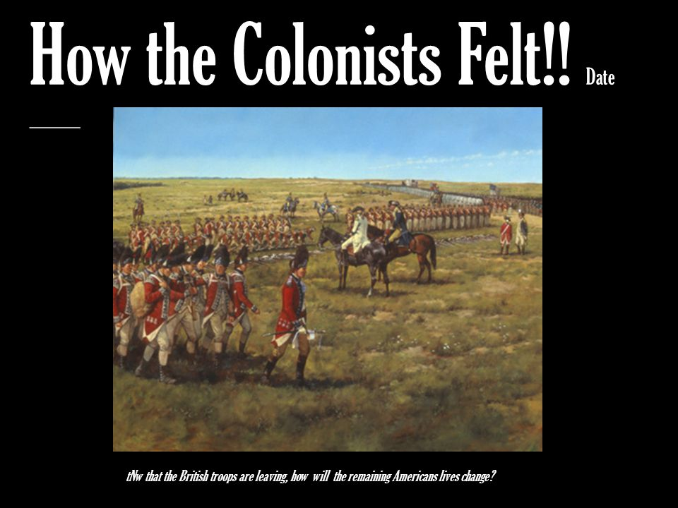How the Colonists Felt!! Date _________ tNw that the British troops are leaving, how will the remaining Americans lives change?