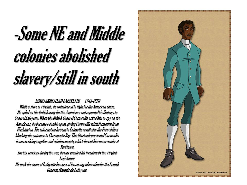 JAMES ARMISTEAD LAFAYETTE 1748-1830 While a slave in Virginia, he volunteered to fight for the American cause. He spied on the British army for the Am