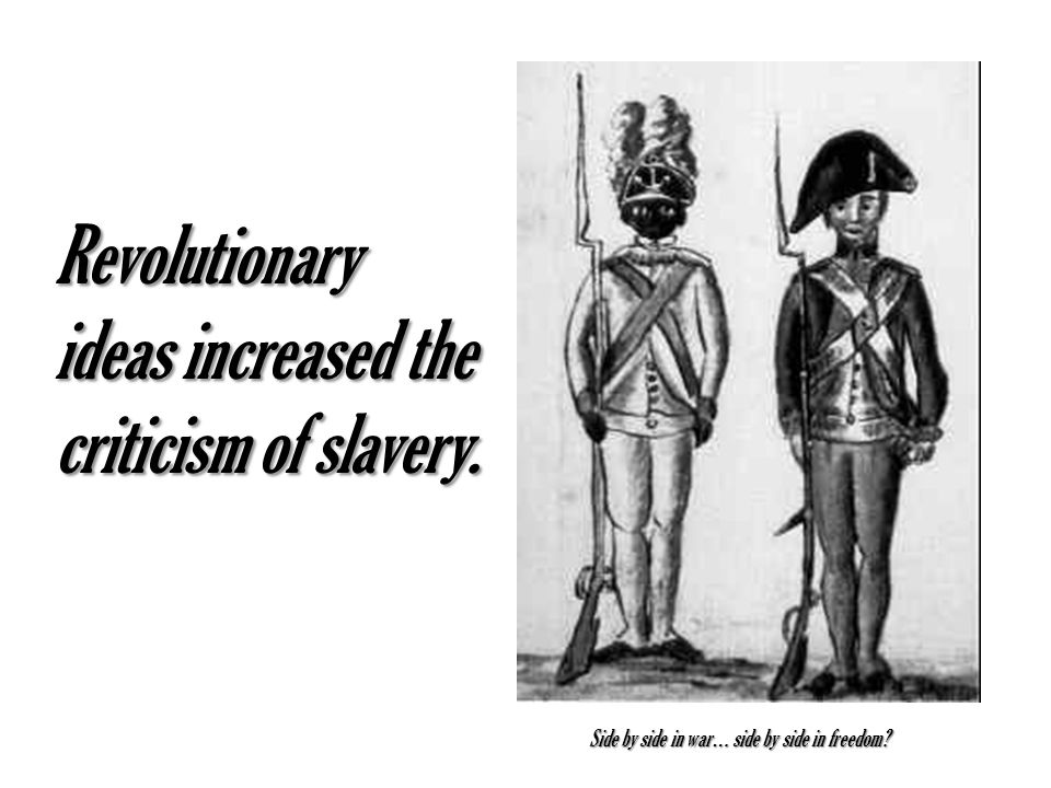 Revolutionary ideas increased the criticism of slavery. Side by side in war… side by side in freedom?