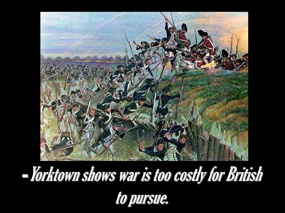 - Yorktown shows war is too costly for British to pursue.
