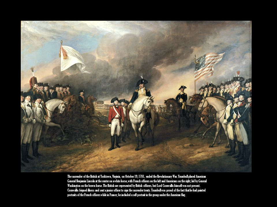The surrender of the British at Yorktown, Virginia, on October 19, 1781, ended the Revolutionary War. Trumbull placed American General Benjamin Lincol