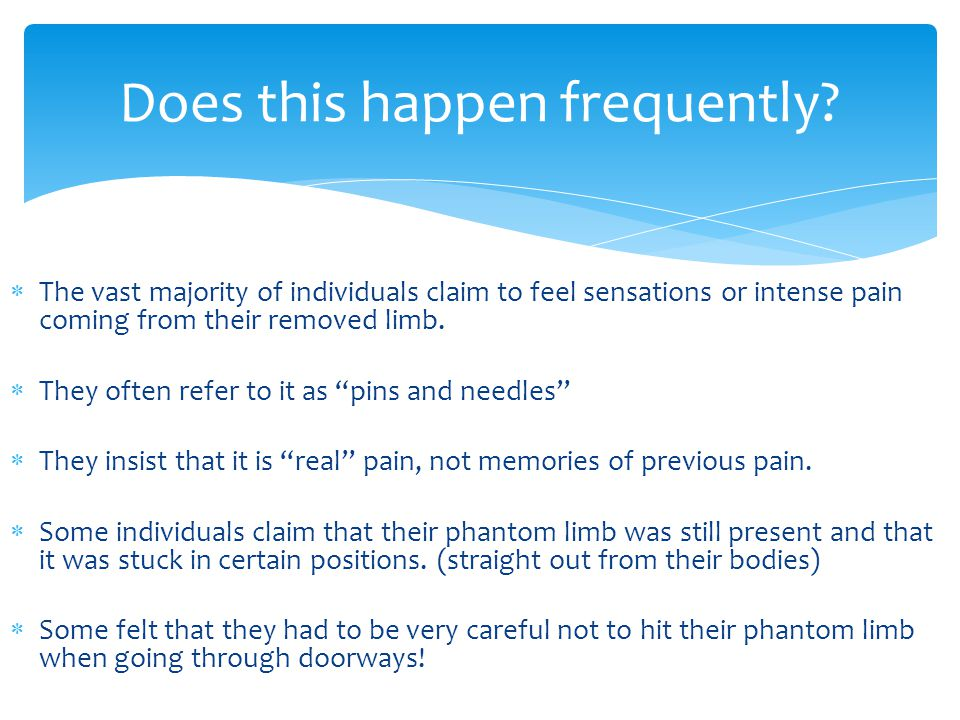 """ The vast majority of individuals claim to feel sensations or intense pain coming from their removed limb.  They often refer to it as """"pins and need"""