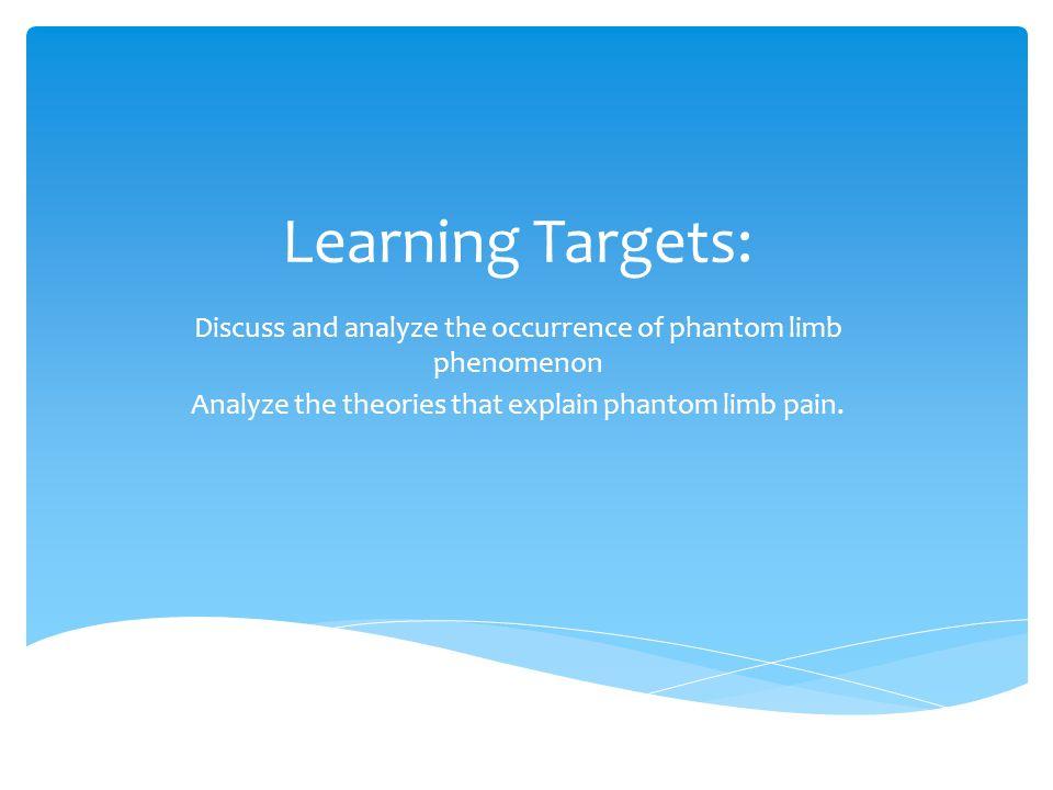 Learning Targets: Discuss and analyze the occurrence of phantom limb phenomenon Analyze the theories that explain phantom limb pain.