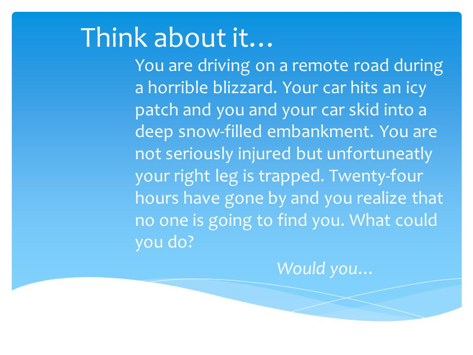 Think about it… You are driving on a remote road during a horrible blizzard. Your car hits an icy patch and you and your car skid into a deep snow-fil