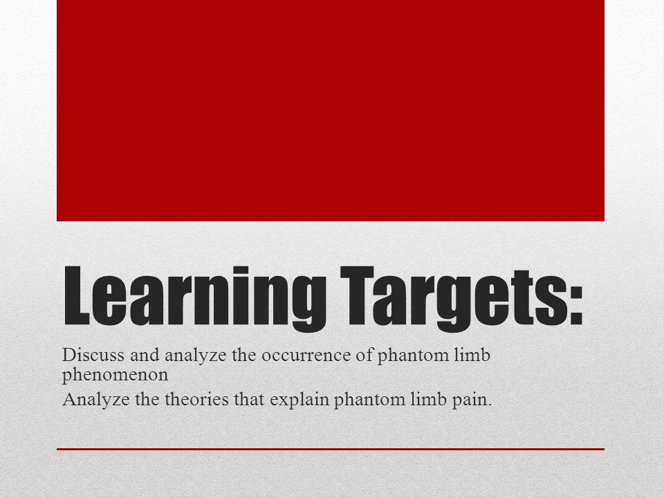 Learning Targets: Discuss and analyze the occurrence of phantom limb phenomenon Analyze the theories that explain phantom limb pain.