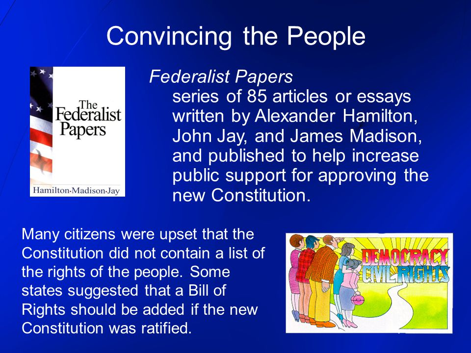 Convincing the People Federalist Papers series of 85 articles or essays written by Alexander Hamilton, John Jay, and James Madison, and published to help increase public support for approving the new Constitution.