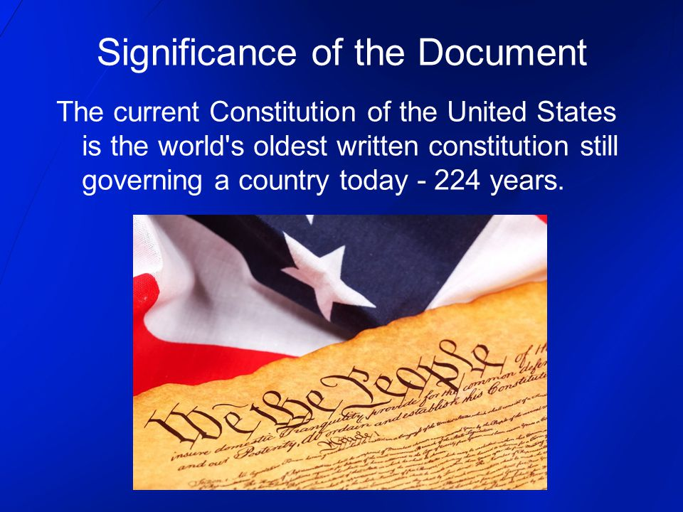 Significance of the Document The current Constitution of the United States is the world s oldest written constitution still governing a country today - 224 years.