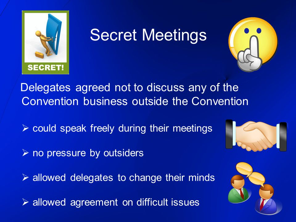 Secret Meetings Delegates agreed not to discuss any of the Convention business outside the Convention  could speak freely during their meetings  no pressure by outsiders  allowed delegates to change their minds  allowed agreement on difficult issues