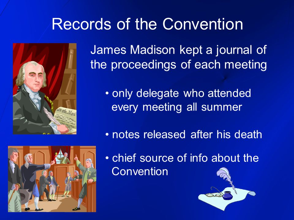 Records of the Convention James Madison kept a journal of the proceedings of each meeting only delegate who attended every meeting all summer notes released after his death chief source of info about the Convention