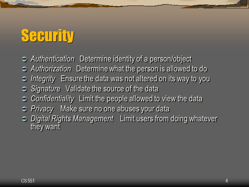 CS 5514 Security  Authentication Determine identity of a person/object  Authorization Determine what the person is allowed to do  Integrity Ensure the data was not altered on its way to you  Signature Validate the source of the data  Confidentiality Limit the people allowed to view the data  Privacy Make sure no one abuses your data  Digital Rights Management Limit users from doing whatever they want  Authentication Determine identity of a person/object  Authorization Determine what the person is allowed to do  Integrity Ensure the data was not altered on its way to you  Signature Validate the source of the data  Confidentiality Limit the people allowed to view the data  Privacy Make sure no one abuses your data  Digital Rights Management Limit users from doing whatever they want